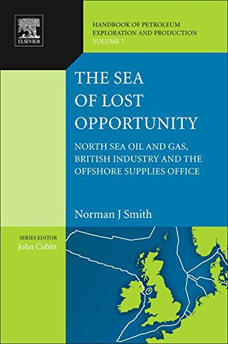The Sea of Lost Opportunity: North Sea Oil and Gas, British Industry and the Offshore Supplies Office (Handbook of Petroleum Exploration and Production 7) (English Edition)