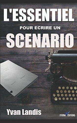 L'ESSENTIEL pour écrire un SCENARIO: Le manuel pratique pour se lancer et finaliser son scénario par Yvan Landis