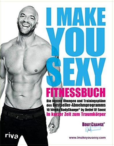I make you sexy Fitnessbuch: Die besten Übungen und Trainingspläne des Bestseller-Abnehmprogramms 10 Weeks BodyChange by Detlef D! Soost. In kurzer Zeit zum Traumkörper