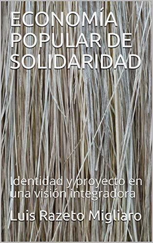ECONOMÍA POPULAR DE SOLIDARIDAD: Identidad y proyecto en una visión integradora por Luis Razeto Migliaro