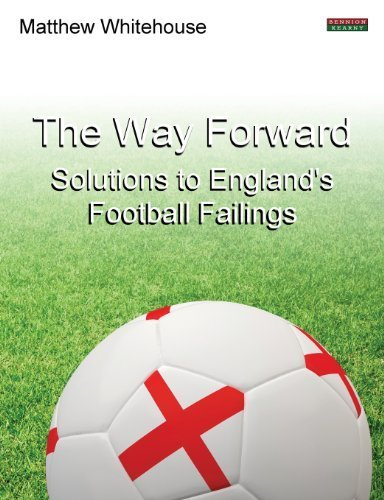 The Way Forward: Solutions to England's Football Failings by Matthew Whitehouse (2013-07-10)