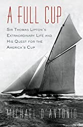 A Full Cup: Sir Thomas Lipton's Extraordinary Life and His Quest for the America's Cup by Michael D'Antonio (2010-07-08)