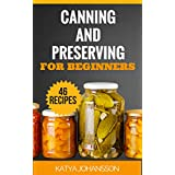 Canning and Preserving for Beginners: Top 46 Canning And Preserving Recipes For Anyone Who's New To The Exciting World Of Canning (Canning for beginners, ... cookbook, canning recipes) (English Edition)