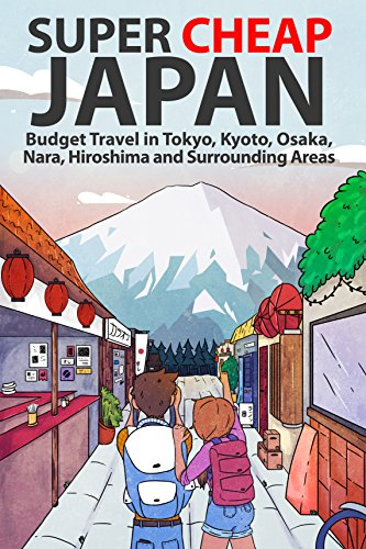 Super Cheap Japan: Budget Travel in Tokyo, Kyoto, Osaka, Nara, Hiroshima and Surrounding Areas (English Edition)
