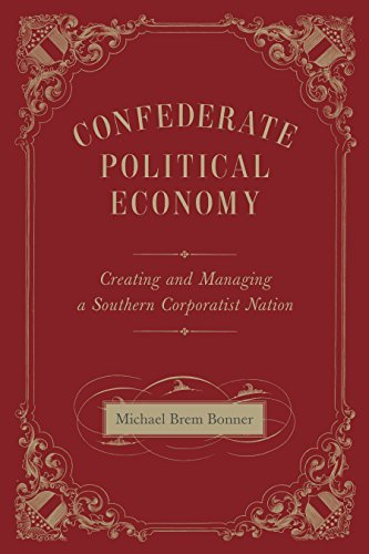 Confederate Political Economy: Creating and Managing a Southern Corporatist Nation (Conflicting Worlds: New Dimensions of the American Civil War) by Michael Brem Bonner (2016-05-11)