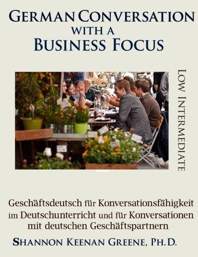 German Conversation with a Business Focus Low Intermediate Level: Geschaeftsdeutsch fuer Konversationsfaehigkeit im Deutschunterricht und fuer Konversationen mit deutschen Geschaeftspartnern