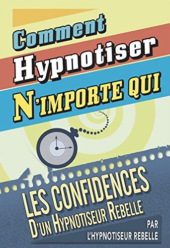 Comment Hypnotiser N'importe qui: Les Confidences d'un Hypnotiseur Rebelle par Hypnotiseur Rebelle