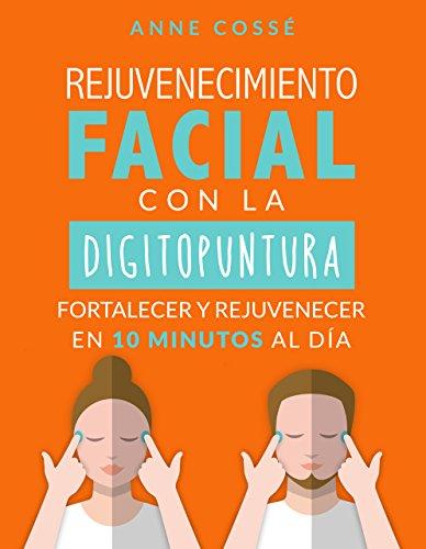 Rejuvenecimiento Facial Con la Digitopuntura, Fortalecer y Rejuvenecer En 10 Minutos Al Día por Anne Cossé