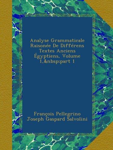 Analyse Grammaticale Raisone De Diffrens Textes Anciens gyptiens, Volume 1,part 1
