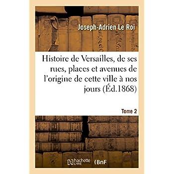 Histoire de Versailles, de ses rues, places et avenues depuis l'origine de cette ville Tome 2: jusqu'à nos jours.