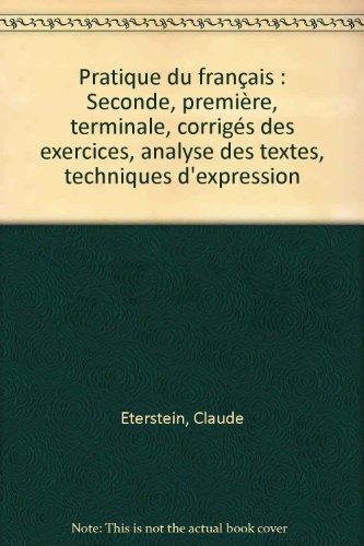 Pratique du français : Seconde, première, terminale, corrigés des exercices, analyse des textes, techniques d'expression
