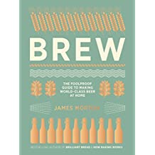 Brew: The Foolproof Guide to Making World-Class Beer at Home