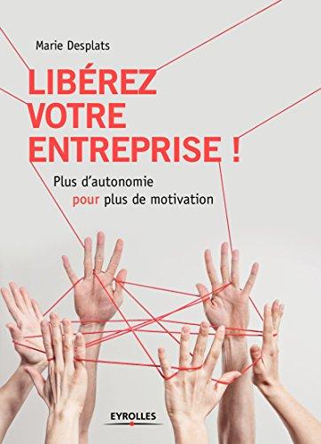 Libérez votre entreprise !: Plus d'autonomie pour plus de motivation