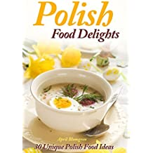 Polish Food Delights: 30 Unique Polish Food Ideas (English Edition)