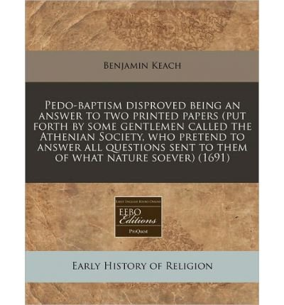 Pedo-Baptism Disproved Being an Answer to Two Printed Papers (Put Forth by Some Gentlemen Called the Athenian Society, Who Pretend to Answer All Questions Sent to Them of What Nature Soever) (1691) (Paperback) - Common