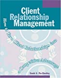 Client Relationship Management: How to Turn Client Relationships into a Competitive Advantage by David A. Po-Chedley (2001-01-01)