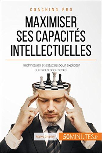 Maximiser ses capacités intellectuelles: Techniques et astuces pour exploiter au mieux son mental (Coaching pro t. 45)