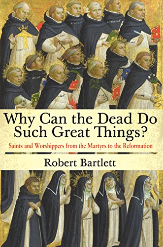 Why Can the Dead Do Such Great Things?: Saints and Worshippers from the Martyrs to the Reformation (English Edition)