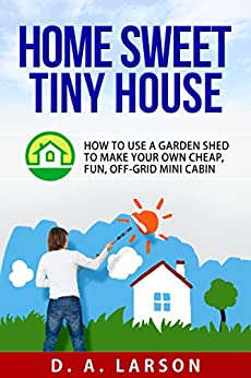 Home Sweet Tiny House How To Use A Garden Shed To Make
