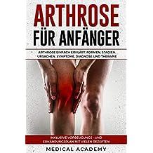 Arthrose für Anfänger: Arthrose einfach erklärt. Formen, Stadien, Ursachen, Symptome, Diagnose und Therapie. Inklusive Vorbeugungs- und Ernährungsplan mit vielen Rezepten.