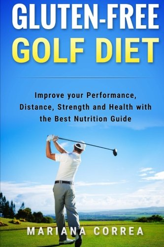 GLUTEN-FREE GOLF Diet: Improve your Performance, Distance, Strength and Health with the Best Nutrition Guide por Mariana Correa