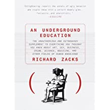 An Underground Education: The Unauthorized and Outrageous Supplement to Everything You Thought You Knew Ab out Art, Sex, Business, Crime, Science, Medicine, and Other Fields of Human
