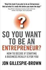 So You Want to Be an Entrepreneur: How to Decide If Starting a Business Is Really for You by Jon Gillespie-Brown (26-Jun-2008) Paperback Broché