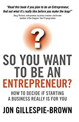 So You Want To Be An Entrepreneur?: How to decide if starting a business is really for you by Jon Gillespie-Brown (2008-07-08)