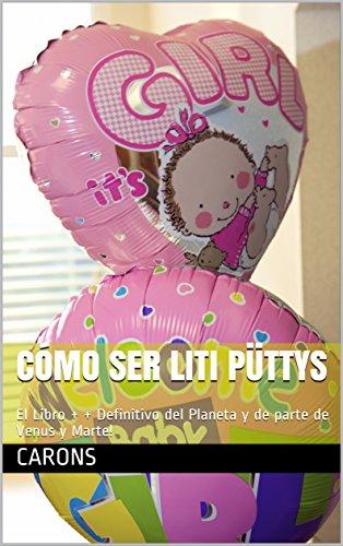 Cómo Ser Liti Püttys: El Libro + + Definitivo del Planeta y de parte de Venus y Marte! por Carons