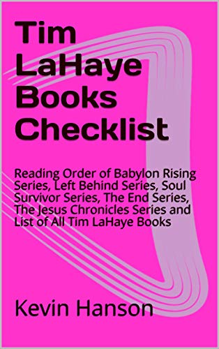 Tim LaHaye Books Checklist: Reading Order of Babylon Rising Series, Left Behind Series, Soul Survivor Series, The End Series, The Jesus Chronicles Series ... of All Tim LaHaye Books (English Edition)
