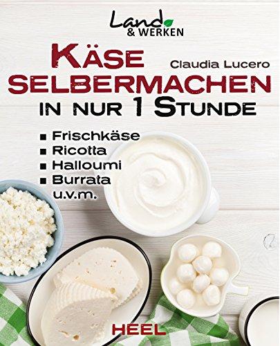Käse selbermachen in nur 1 Stunde: Frischkäse, Ricotta, Halloumi, Burrata, u.v.m. (Land & Werken)