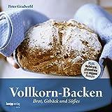 Vollkorn-Backen: Brot, Gebäck und Süßes - Plus: Hefefreie, glutenfreie und...