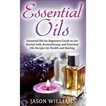 Essential Oils: Essential Oils for Beginners Guide to Get Started with Aromatherapy and Essential Oils Recipes for Health and Healing (English Edition)