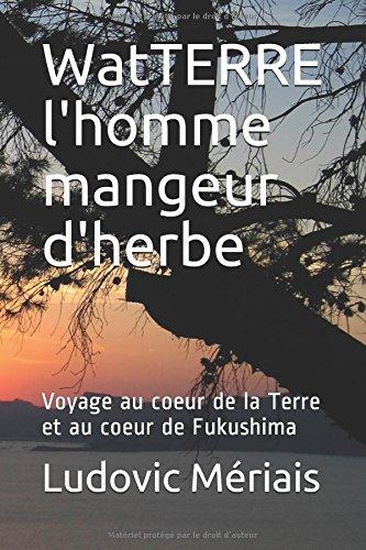 WatTERRE l'homme mangeur d'herbe: Voyage au coeur de la Terre et au coeur de Fukushima