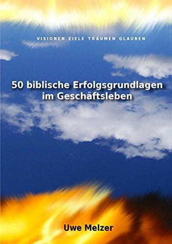 50 biblische Erfolgsgrundlagen im Geschäftsleben: Visionen Ziele Träumen Glauben und mehr aus einem der besten Know-how Handbücher der Welt!