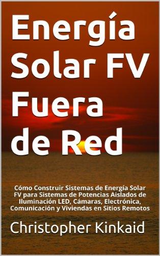 Energía Solar FV Fuera de Red: Cómo Construir Sistemas de Energía Solar FV para Sistemas de Potencias Aislados de Iluminación LED, Cámaras, Electrónica, Comunicación y Viviendas en Sitios Remotos por Christopher Kinkaid