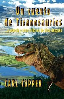 Un Cuento de Tiranosaurios... y sesenta y cinco millones de años después (Spanish Edition) di [Cupper, Carl]