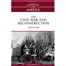 The Civil War and Reconstruction: 1860 to 1876 (Handbook to Life in America, Volume 3)