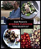 José Pizarro's Spanish Flavours: Stunning Dishes Inspired by the Regional Ingredients of Spain