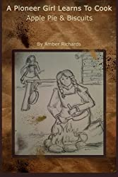 A Pioneer Girl Learns to Cook: Apple Pie & Biscuits by Amber Richards (2014-11-13)