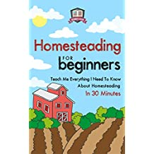 Homesteading For Beginners: Teach Me Everything I Need To Know About Homesteading In 30 Minutes (Homesteading - Mini Farming - Self Sufficiency - Gardening - Urban Survival) (English Edition)