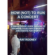How (Not) To Run A Concert: A Simple Inside Guide On How To Promote Your Own Concerts & Events For Profit (English Edition)