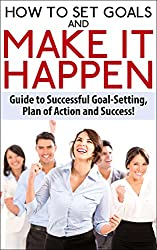 How To Set Goals and Make It Happen: Guide to Successful Goal Setting, Plan of Action and Success (English Edition)