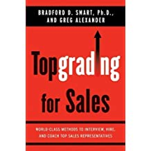 Topgrading for Sales: World-Class Methods to Interview, Hire, and Coach Top Sales Representatives by Smart, Bradford D, Alexander, Greg ( 2008 )