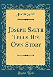 Joseph Smith Tells His Own Story (Classic Reprint)