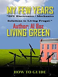 My Few Years Living Green (Diy Electronics Solutions Book 1)