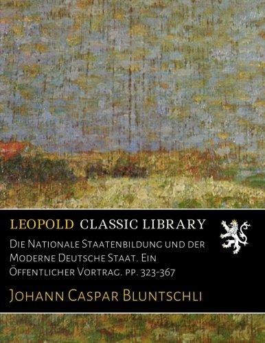 Die Nationale Staatenbildung und der Moderne Deutsche Staat. Ein Öffentlicher Vortrag. pp. 323-367