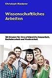Wissenschaftliches Arbeiten: 30 Minuten für Ihre Hausarbeit, Bachelorarbeit und Masterarbeit