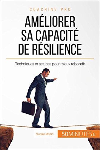 Améliorer sa capacité de résilience: Techniques et astuces pour mieux rebondir (Coaching pro t. 24) par Nicolas Martin