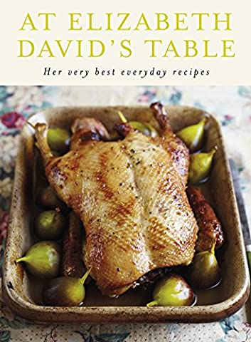 At Elizabeth David's Table: Her Very Best Everyday
